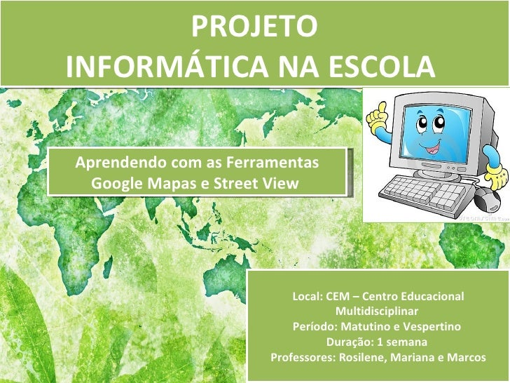PROJETOINFORMÁTICA NA ESCOLAAprendendo com as Ferramentas  Google Mapas e Street View                           Local: CEM...