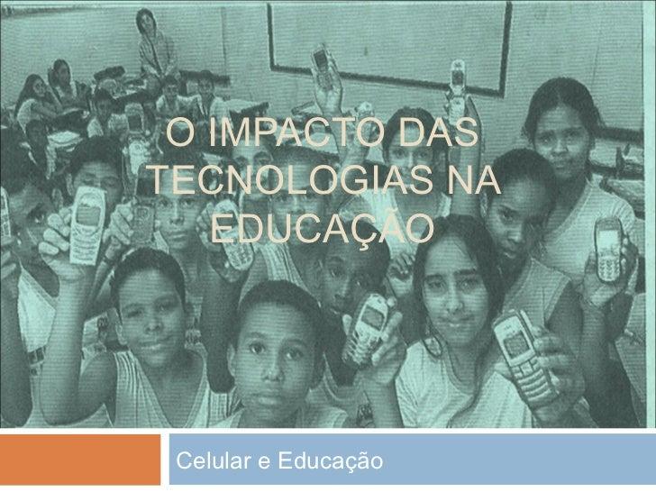 O IMPACTO DASTECNOLOGIAS NA   EDUCAÇÃO Celular e Educação