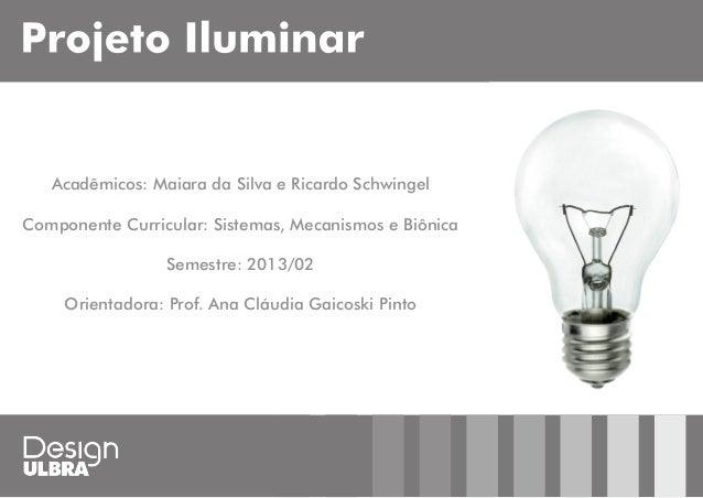Acadêmicos: Maiara da Silva e Ricardo Schwingel Componente Curricular: Sistemas, Mecanismos e Biônica Semestre: 2013/02 Or...