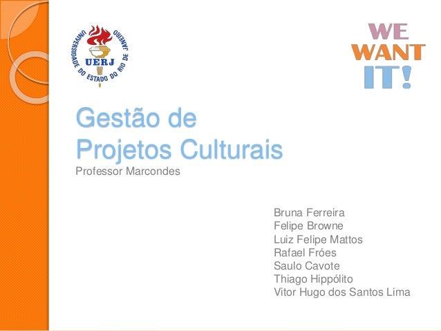 Gestão de Projetos Culturais Professor Marcondes Bruna Ferreira Felipe Browne Luiz Felipe Mattos Rafael Fróes Saulo Cavote...