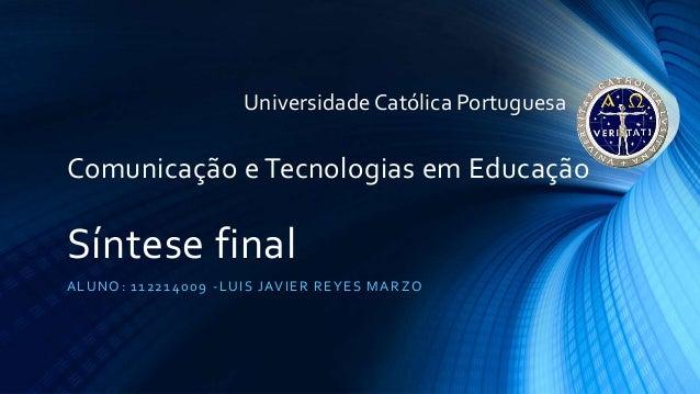 Comunicação e Tecnologias em Educação Síntese final ALUNO: 112214009 -LUIS JAVIER REYES MARZO UniversidadeCatólica Portugu...