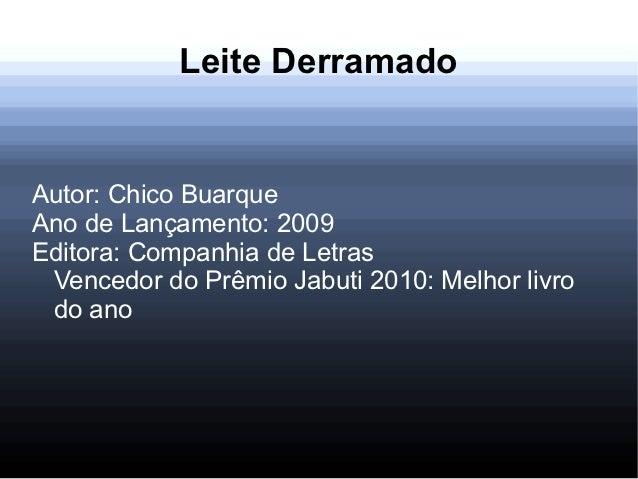 Leite DerramadoAutor: Chico BuarqueAno de Lançamento: 2009Editora: Companhia de Letras Vencedor do Prêmio Jabuti 2010: Mel...