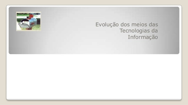 Evolução dos meios dasTecnologias daInformação