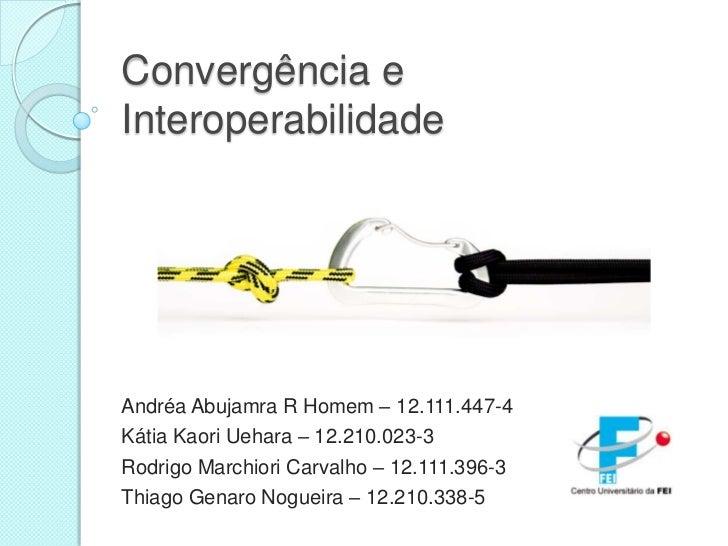 Convergência eInteroperabilidadeAndréa Abujamra R Homem – 12.111.447-4Kátia Kaori Uehara – 12.210.023-3Rodrigo Marchiori C...