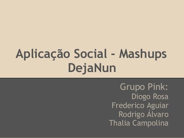 Aplicação Social - Mashups         DejaNun                   Grupo Pink:                       Diogo Rosa                 ...