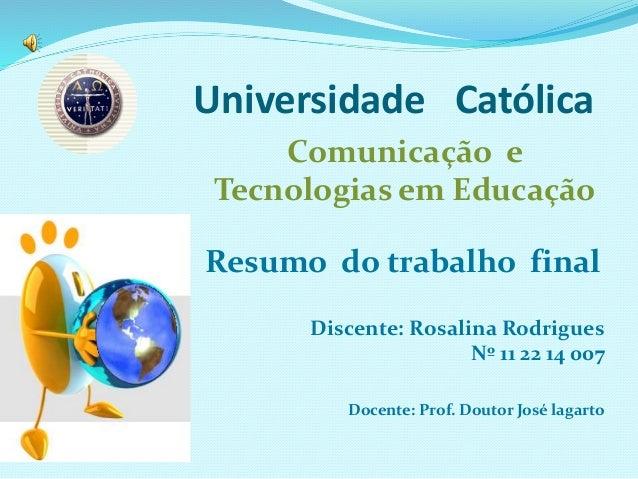 Universidade Católica Comunicação e Tecnologias em Educação Resumo do trabalho final Discente: Rosalina Rodrigues Nº 11 22...