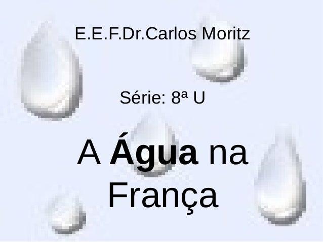 E.E.F.Dr.Carlos MoritzSérie: 8ª UA Água naFrança
