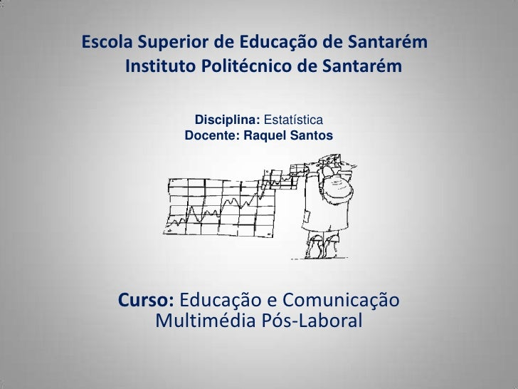 Escola Superior de Educação de Santarém    Instituto Politécnico de Santarém <br />Disciplina: Estatística <br />Docente:...