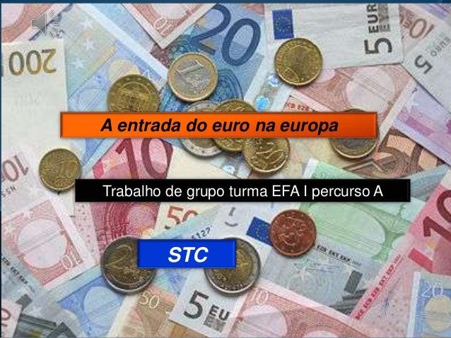A entrada do euro na europaTrabalho de grupo turma EFA I percurso A         STC