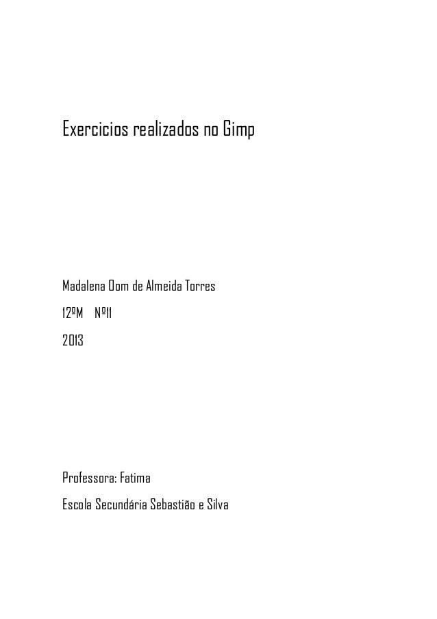 Exercicios realizados no GimpMadalena Oom de Almeida Torres12ºM Nº112013Professora: FatimaEscola Secundária Sebastião e Si...