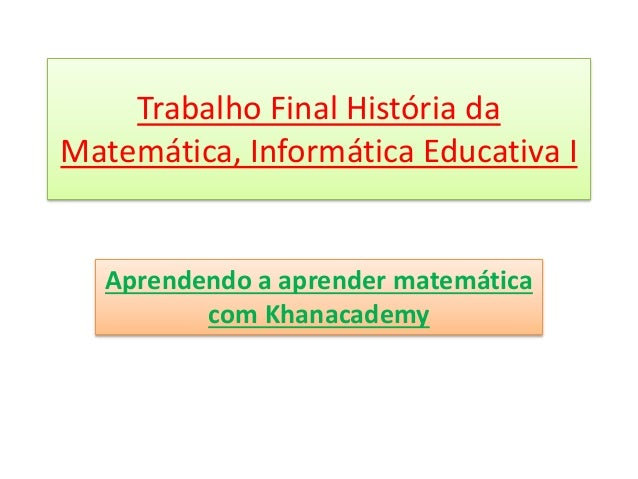 Trabalho Final História da  Matemática, Informática Educativa I  Aprendendo a aprender matemática  com Khanacademy
