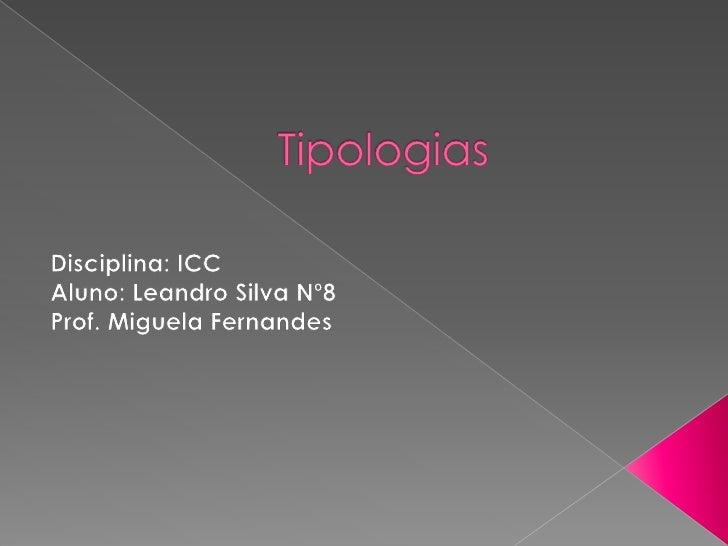 Tipologias<br />Disciplina: ICC<br />Aluno: Leandro Silva Nº8<br />Prof. Miguela Fernandes<br />