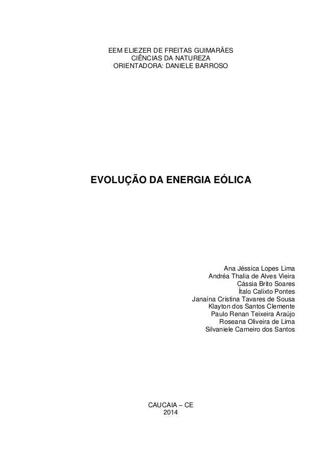 EEM ELIEZER DE FREITAS GUIMARÃES  CIÊNCIAS DA NATUREZA  ORIENTADORA: DANIELE BARROSO  EVOLUÇÃO DA ENERGIA EÓLICA  Ana Jéss...