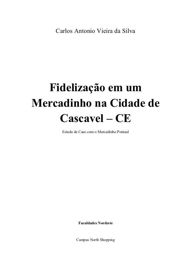Carlos Antonio Vieira da Silva  Fidelização em um Mercadinho na Cidade de Cascavel – CE Estudo de Caso com o Mercadinho Po...