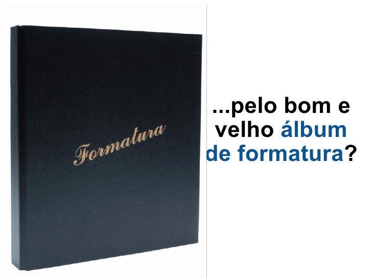 ...pelo bom e velho  álbum de formatura ?