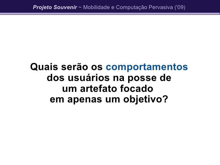 Quais serão os  comportamentos dos usuários na posse de um artefato focado  em apenas um objetivo? Projeto Souvenir  ~ Mob...