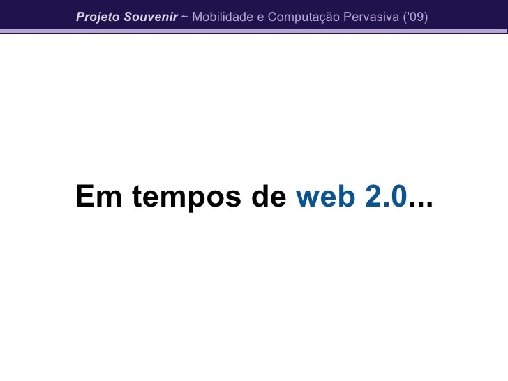 Em tempos de  web 2.0 ... Projeto Souvenir  ~ Mobilidade e Computação Pervasiva ('09)