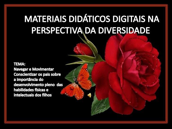 MATERIAIS DIDÁTICOS DIGITAIS NA PERSPECTIVA DA DIVERSIDADE<br />TEMA: <br />Navegar e Movimentar<br />Conscientizar os pai...