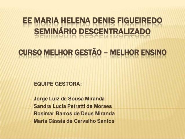 EE MARIA HELENA DENIS FIGUEIREDO SEMINÁRIO DESCENTRALIZADO CURSO MELHOR GESTÃO – MELHOR ENSINO EQUIPE GESTORA: • Jorge Lui...
