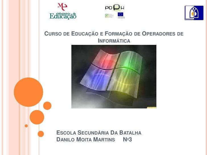 Curso de Educação e Formação de Operadores de Informática  <br />Escola Secundária Da BatalhaDanilo Moita Martins     Nº3<...