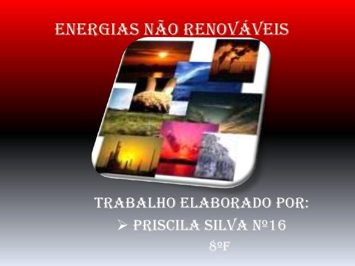 Energias não renováveis<br />Trabalho elaborado por:<br /><ul><li>Priscila Silva Nº16</li></ul>8ºF<br />