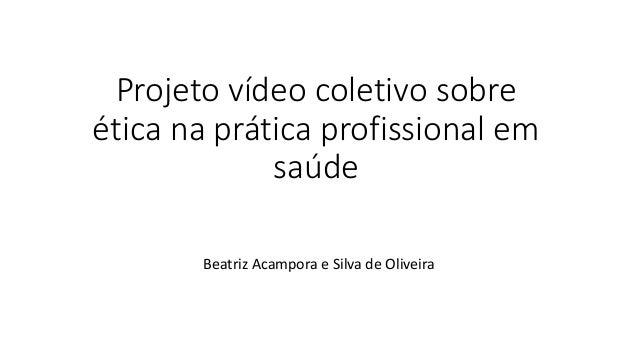 Projeto vídeo coletivo sobre ética na prática profissional em saúde Beatriz Acampora e Silva de Oliveira