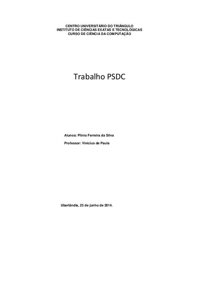 CENTRO UNIVERSITÁRIO DO TRIÂNGULO INSTITUTO DE CIÊNCIAS EXATAS E TECNOLÓGICAS CURSO DE CIÊNCIA DA COMPUTAÇÃO Trabalho PSDC...