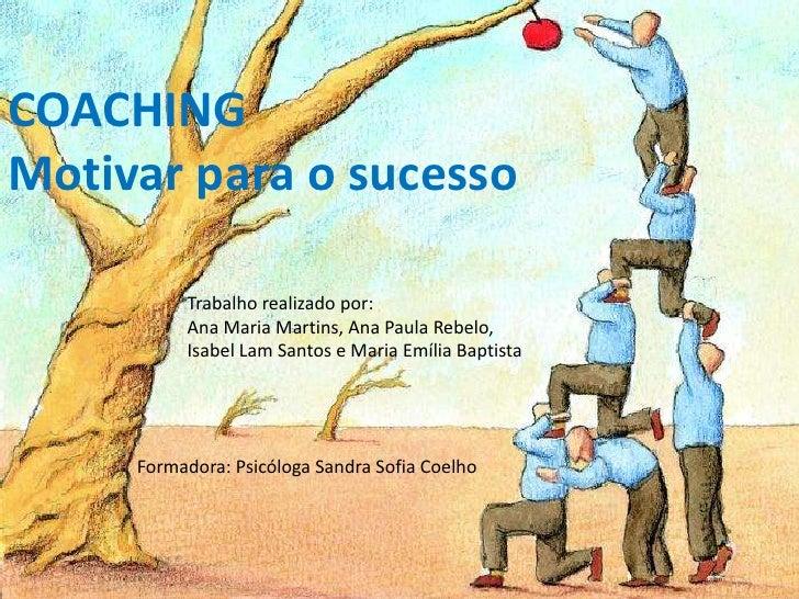 COACHINGMotivar para o sucesso          Trabalho realizado por:          Ana Maria Martins, Ana Paula Rebelo,          Isa...