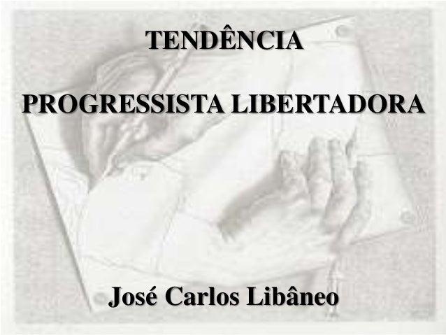 TENDÊNCIA PROGRESSISTA LIBERTADORA José Carlos Libâneo