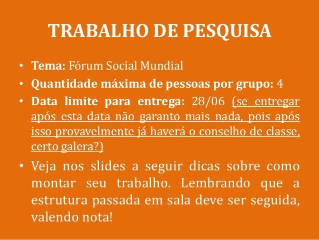 TRABALHO DE PESQUISA• Tema: Fórum Social Mundial• Quantidade máxima de pessoas por grupo: 4• Data limite para entrega: 28/...