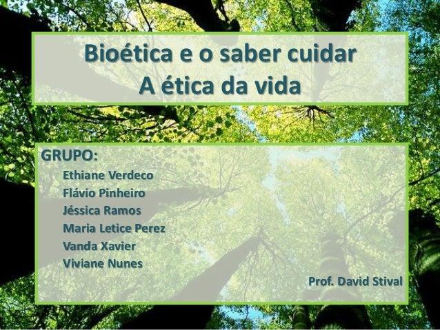 Bioética e o saber cuidar A ética da vida GRUPO: Ethiane Verdeco Flávio Pinheiro Jéssica Ramos Maria Letice Perez Vanda Xa...
