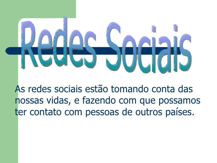 Redes Sociais As redes sociais estão tomando conta das nossas vidas, e fazendo com que possamos ter contato com pessoas de...