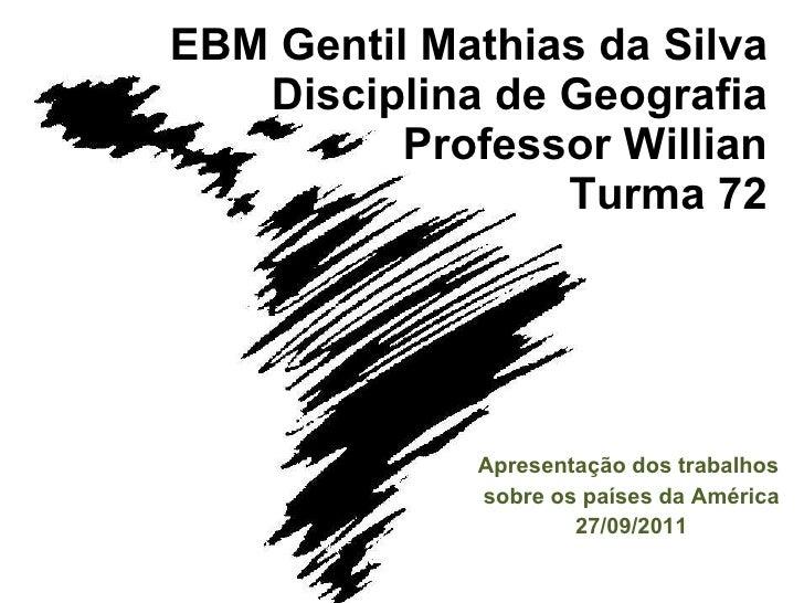 EBM Gentil Mathias da Silva Disciplina de Geografia Professor Willian Turma 72 Apresentação dos trabalhos  sobre os países...