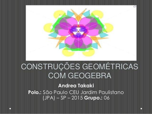 CONSTRUÇÕES GEOMÉTRICAS COM GEOGEBRA Andrea Takaki Polo.: São Paulo CEU Jardim Paulistano (JPA) – SP – 2015 Grupo.: 06