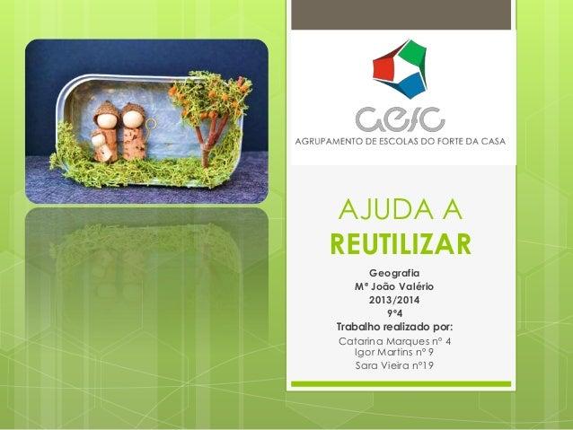 AJUDA A REUTILIZAR Geografia Mª João Valério 2013/2014 9º4 Trabalho realizado por: Catarina Marques nº 4 Igor Martins nº 9...