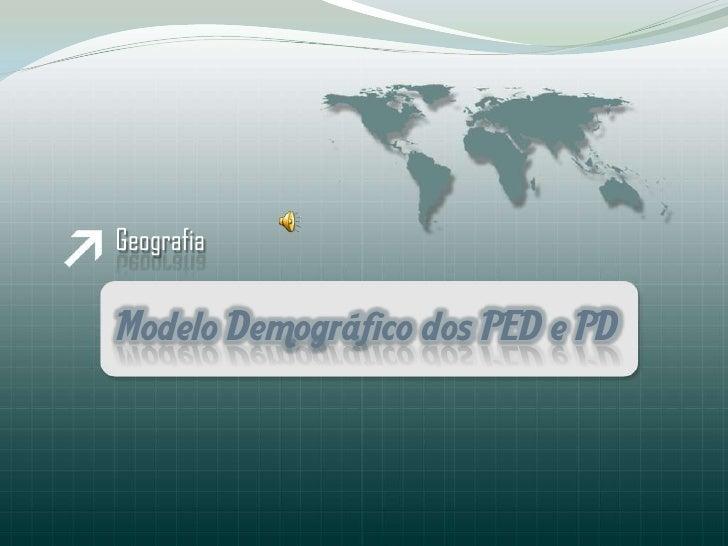 Geografia<br />ModeloDemográfico dos PED e PD<br />