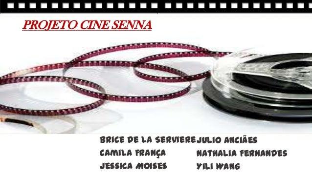 PROJETO CINE SENNA Brice de la Serviere Camila França Jessica Moises Julio Anciães Nathalia Fernandes Yili Wang