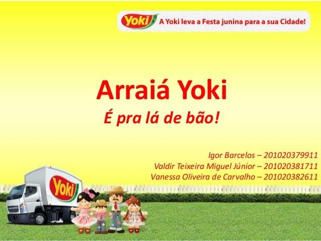Arraiá Yoki É pra lá de bão! Igor Barcelos – 201020379911 Valdir Teixeira Miguel Júnior – 201020381711 Vanessa Oliveira de...
