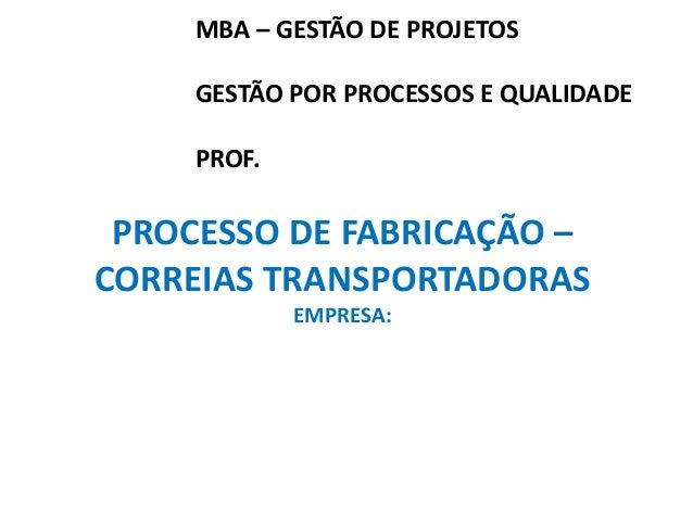 MBA – GESTÃO DE PROJETOS  GESTÃO POR PROCESSOS E QUALIDADE  PROF.  PROCESSO DE FABRICAÇÃO –  CORREIAS TRANSPORTADORAS  EMP...
