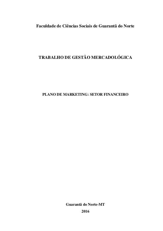 Faculdade de Ciências Sociais de Guarantã do Norte TRABALHO DE GESTÃO MERCADOLÓGICA PLANO DE MARKETING: SETOR FINANCEIRO G...