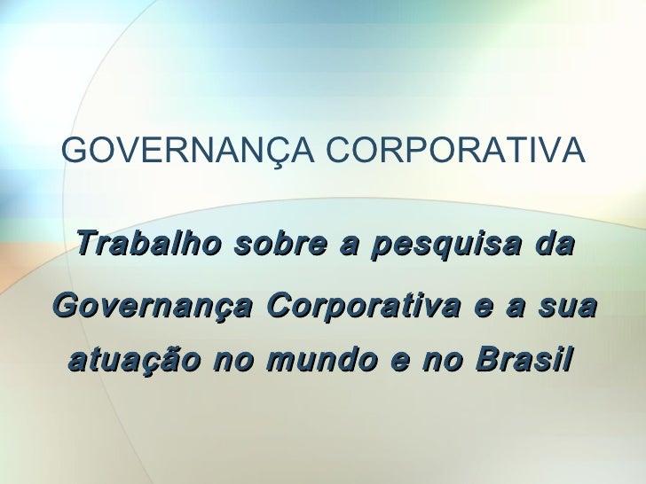 GOVERNANÇA CORPORATIVA Trabalho sobre a pesquisa da Governança Corporativa e a sua   atuação no mundo e no Brasil
