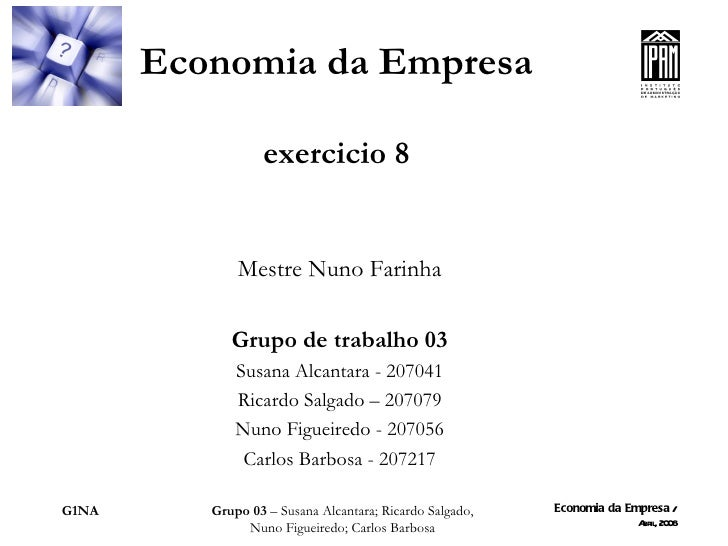 Economia da Empresa exercicio 8 Mestre Nuno Farinha Grupo de trabalho 03 Susana Alcantara - 207041 Ricardo Salgado – 20707...