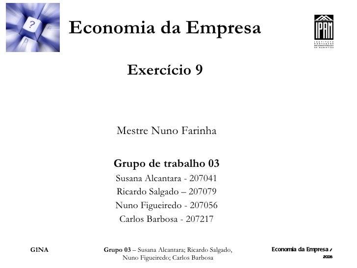Economia da Empresa Exercício 9 Mestre Nuno Farinha Grupo de trabalho 03 Susana Alcantara - 207041 Ricardo Salgado – 20707...