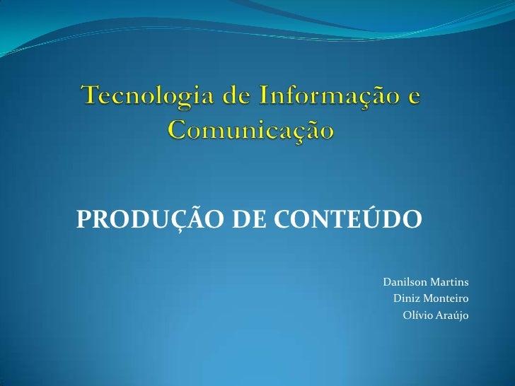 Tecnologia de Informação e Comunicação<br />PRODUÇÃO DE CONTEÚDO<br />DanilsonMartins<br />Diniz Monteiro<br />OlívioAraúj...