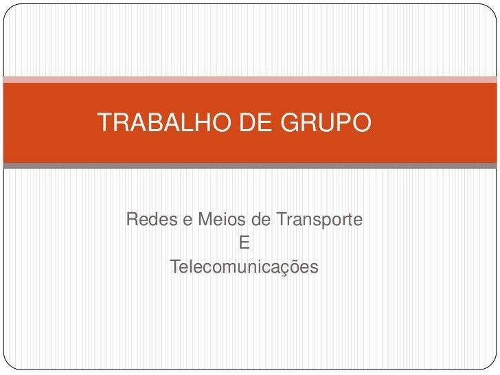 TRABALHO DE GRUPO<br />Redes e Meios de Transporte<br />E<br />Telecomunicações<br />