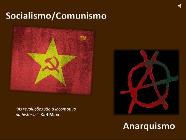 """Socialismo/Comunismo """"As revoluções são a locomotiva da história."""" Karl Marx                                   Anarquismo"""