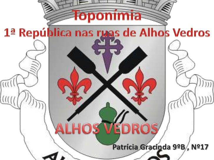 Toponímia<br />1ª República nas ruas de Alhos Vedros<br />ALHOS VEDROS<br />Patrícia Gracinda 9ºB , Nº17<br />
