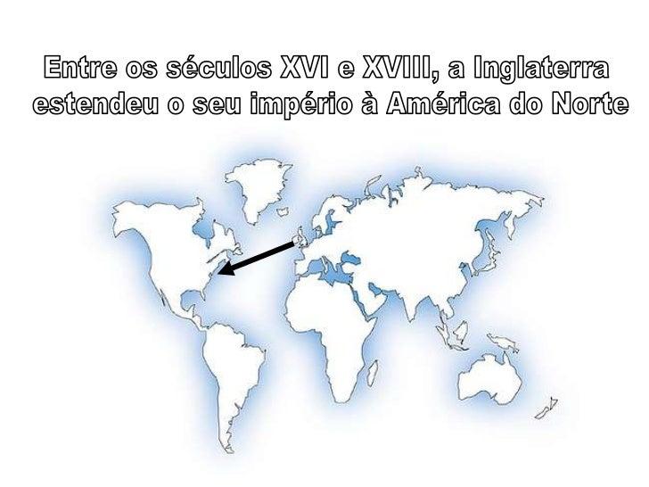 Entre os séculos XVI e XVIII, a Inglaterra <br />estendeu o seu império à América do Norte<br />