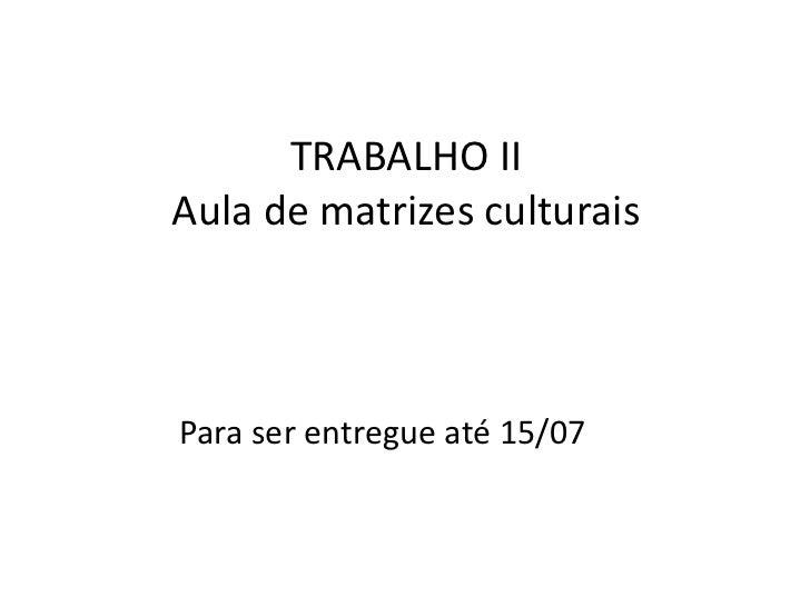 TRABALHO IIAula de matrizes culturais<br />                Para ser entregue até 15/07<br />
