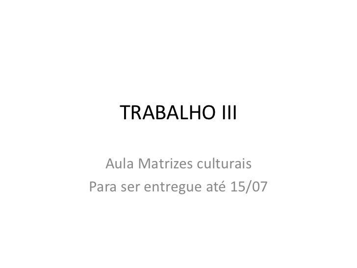 TRABALHO III<br />Aula Matrizes culturais<br />Para ser entregue até 15/07<br />